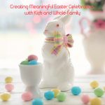 Creating Meaningful Easter Celebration with Kids and Whole Family